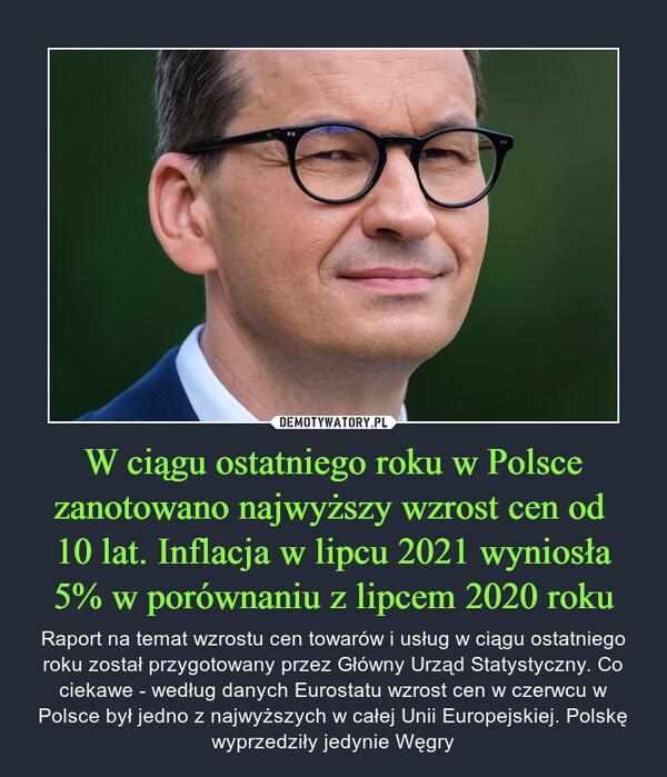 W ciągu ostatniego roku w Polsce zanotowano najwyższy wzrost cen od 10 lat. Inflacja w lipcu 2021 wyniosła 5% w porównaniu z lipcem 2020 roku – Raport na temat wzrostu cen towarów i usług w ciągu ostatniego roku został przygotowany przez Główny Urząd Statystyczny. Co ciekawe - według danych Eurostatu wzrost cen w czerwcu w Polsce był jedno z najwyższych w całej Unii Europejskiej. Polskę wyprzedziły jedynie Węgry