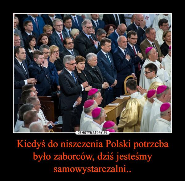 Kiedyś do niszczenia Polski potrzeba było zaborców, dziś jesteśmy samowystarczalni.. –