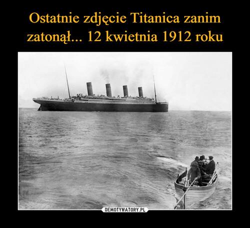 Ostatnie zdjęcie Titanica zanim zatonął... 12 kwietnia 1912 roku