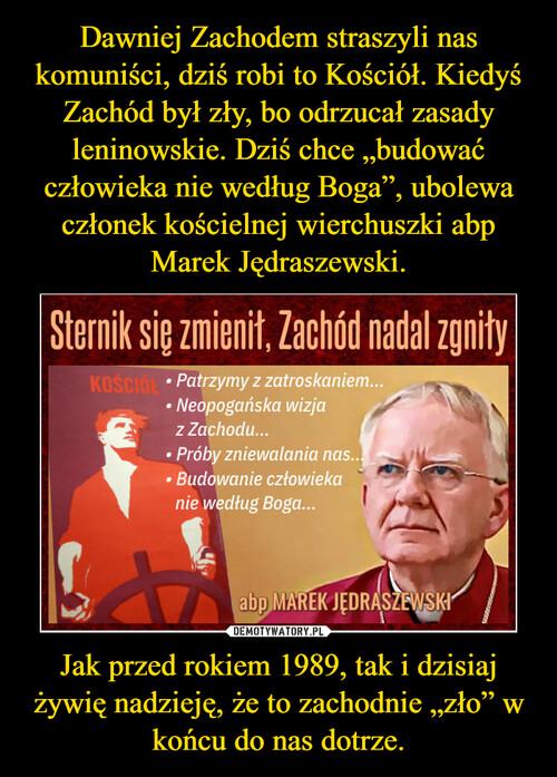 """Dawniej Zachodem straszyli nas komuniści, dziś robi to Kościół. Kiedyś Zachód był zły, bo odrzucał zasady leninowskie. Dziś chce """"budować człowieka nie według Boga"""", ubolewa członek kościelnej wierchuszki abp Marek Jędraszewski. Jak przed rokiem 1989, tak i dzisiaj żywię nadzieję, że to zachodnie """"zło"""" w końcu do nas dotrze."""