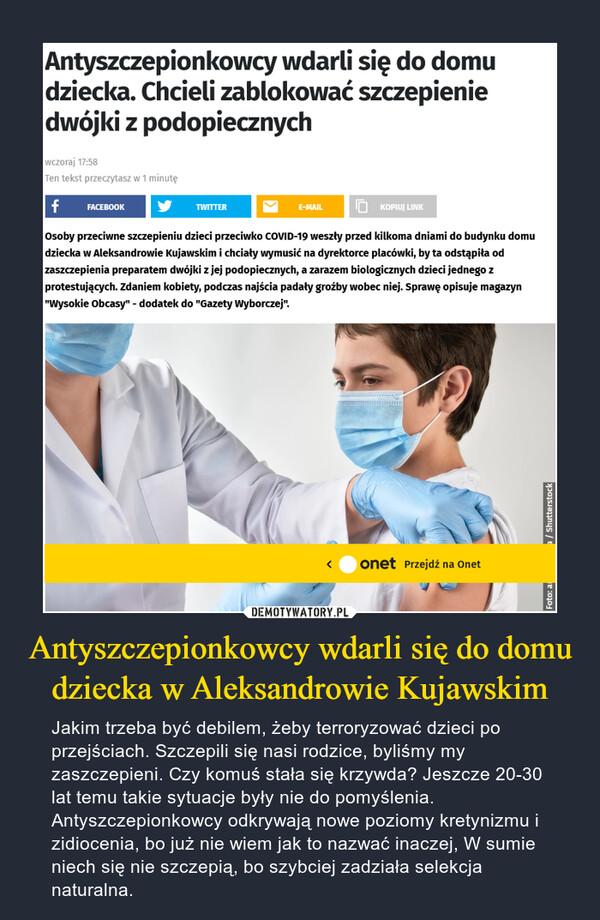 Antyszczepionkowcy wdarli się do domu dziecka w Aleksandrowie Kujawskim – Jakim trzeba być debilem, żeby terroryzować dzieci po przejściach. Szczepili się nasi rodzice, byliśmy my zaszczepieni. Czy komuś stała się krzywda? Jeszcze 20-30 lat temu takie sytuacje były nie do pomyślenia. Antyszczepionkowcy odkrywają nowe poziomy kretynizmu i zidiocenia, bo już nie wiem jak to nazwać inaczej, W sumie niech się nie szczepią, bo szybciej zadziała selekcja naturalna.
