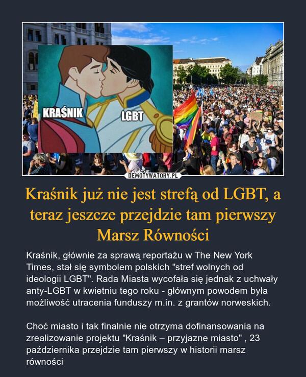 """Kraśnik już nie jest strefą od LGBT, a teraz jeszcze przejdzie tam pierwszy Marsz Równości – Kraśnik, głównie za sprawą reportażu w The New York Times, stał się symbolem polskich """"stref wolnych od ideologii LGBT"""". Rada Miasta wycofała się jednak z uchwały anty-LGBT w kwietniu tego roku - głównym powodem była możliwość utracenia funduszy m.in. z grantów norweskich. Choć miasto i tak finalnie nie otrzyma dofinansowania na zrealizowanie projektu """"Kraśnik – przyjazne miasto"""" , 23 października przejdzie tam pierwszy w historii marsz równości"""