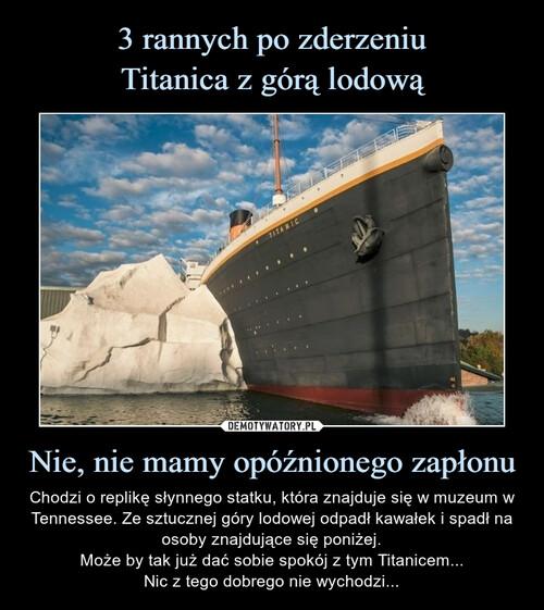 3 rannych po zderzeniu Titanica z górą lodową Nie, nie mamy opóźnionego zapłonu