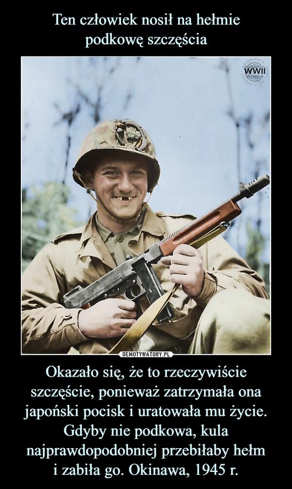 Okazało się, że to rzeczywiście szczęście, ponieważ zatrzymała ona japoński pocisk i uratowała mu życie. Gdyby nie podkowa, kula najprawdopodobniej przebiłaby hełmi zabiła go. Okinawa, 1945 r. –