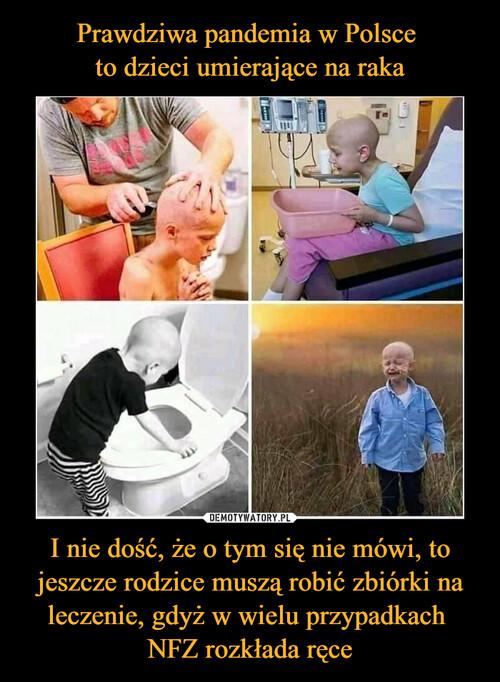 Prawdziwa pandemia w Polsce  to dzieci umierające na raka I nie dość, że o tym się nie mówi, to jeszcze rodzice muszą robić zbiórki na leczenie, gdyż w wielu przypadkach  NFZ rozkłada ręce