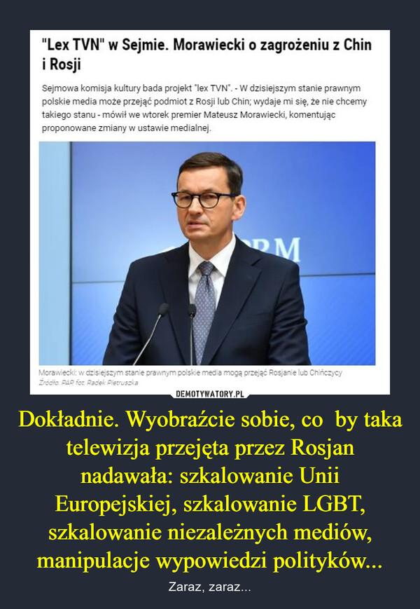 """Dokładnie. Wyobraźcie sobie, co  by taka telewizja przejęta przez Rosjan nadawała: szkalowanie Unii Europejskiej, szkalowanie LGBT, szkalowanie niezależnych mediów, manipulacje wypowiedzi polityków... – Zaraz, zaraz... """"Lex TVN"""" w Sejmie. Morawiecki o zagrożeniu z Chini RosjiSejmowa komisja kultury bada projekt """"lex TVN"""". - W dzisiejszym stanie prawnympolskie media może przejąć podmiot z Rosji lub Chin; wydaje mi się, że nie chcemytakiego stanu - mówił we wtorek premier Mateusz Morawiecki, komentującproponowane zmiany w ustawie medialnej.MMorawiecki: w dzisiejszym stanie prawnym polskie media moga przejąć Rosjanie lub ChińczycyZrodło: PAR fot Radek Pietruszka"""