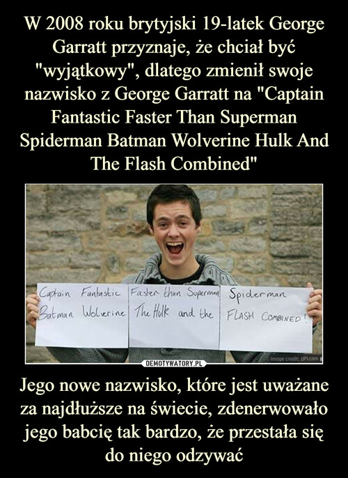 """W 2008 roku brytyjski 19-latek George Garratt przyznaje, że chciał być """"wyjątkowy"""", dlatego zmienił swoje nazwisko z George Garratt na """"Captain Fantastic Faster Than Superman Spiderman Batman Wolverine Hulk And The Flash Combined"""" Jego nowe nazwisko, które jest uważane za najdłuższe na świecie, zdenerwowało jego babcię tak bardzo, że przestała się do niego odzywać"""
