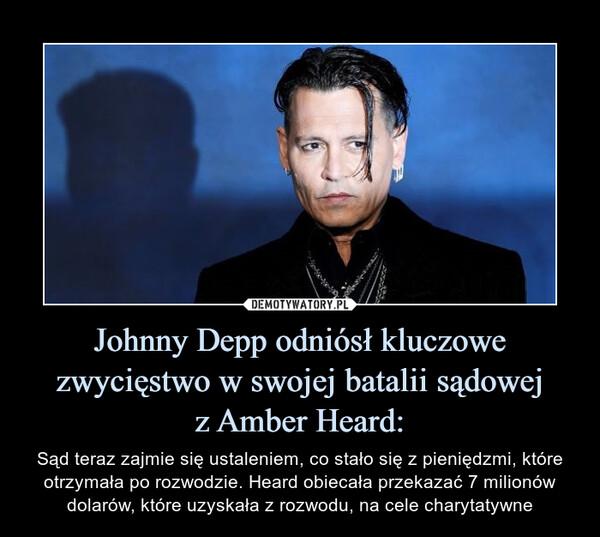 Johnny Depp odniósł kluczowe zwycięstwo w swojej batalii sądowejz Amber Heard: – Sąd teraz zajmie się ustaleniem, co stało się z pieniędzmi, które otrzymała po rozwodzie. Heard obiecała przekazać 7 milionów dolarów, które uzyskała z rozwodu, na cele charytatywne