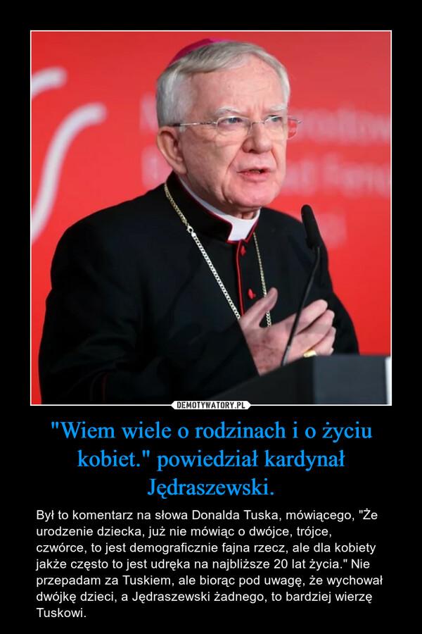 """""""Wiem wiele o rodzinach i o życiu kobiet."""" powiedział kardynał Jędraszewski. – Był to komentarz na słowa Donalda Tuska, mówiącego, """"Że urodzenie dziecka, już nie mówiąc o dwójce, trójce, czwórce, to jest demograficznie fajna rzecz, ale dla kobiety jakże często to jest udręka na najbliższe 20 lat życia."""" Nie przepadam za Tuskiem, ale biorąc pod uwagę, że wychował dwójkę dzieci, a Jędraszewski żadnego, to bardziej wierzę Tuskowi."""