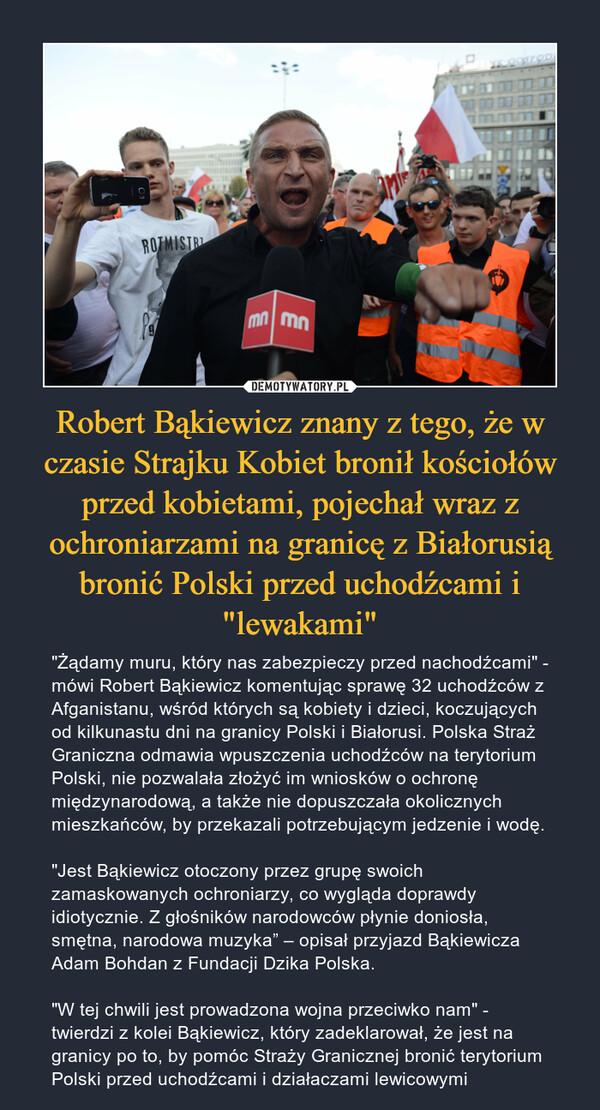 """Robert Bąkiewicz znany z tego, że w czasie Strajku Kobiet bronił kościołów przed kobietami, pojechał wraz z ochroniarzami na granicę z Białorusią bronić Polski przed uchodźcami i """"lewakami"""" – """"Żądamy muru, który nas zabezpieczy przed nachodźcami"""" - mówi Robert Bąkiewicz komentując sprawę 32 uchodźców z Afganistanu, wśród których są kobiety i dzieci, koczujących od kilkunastu dni na granicy Polski i Białorusi. Polska Straż Graniczna odmawia wpuszczenia uchodźców na terytorium Polski, nie pozwalała złożyć im wniosków o ochronę międzynarodową, a także nie dopuszczała okolicznych mieszkańców, by przekazali potrzebującym jedzenie i wodę.""""Jest Bąkiewicz otoczony przez grupę swoich zamaskowanych ochroniarzy, co wygląda doprawdy idiotycznie. Z głośników narodowców płynie doniosła, smętna, narodowa muzyka"""" – opisał przyjazd Bąkiewicza Adam Bohdan z Fundacji Dzika Polska.""""W tej chwili jest prowadzona wojna przeciwko nam"""" - twierdzi z kolei Bąkiewicz, który zadeklarował, że jest na granicy po to, by pomóc Straży Granicznej bronić terytorium Polski przed uchodźcami i działaczami lewicowymi"""