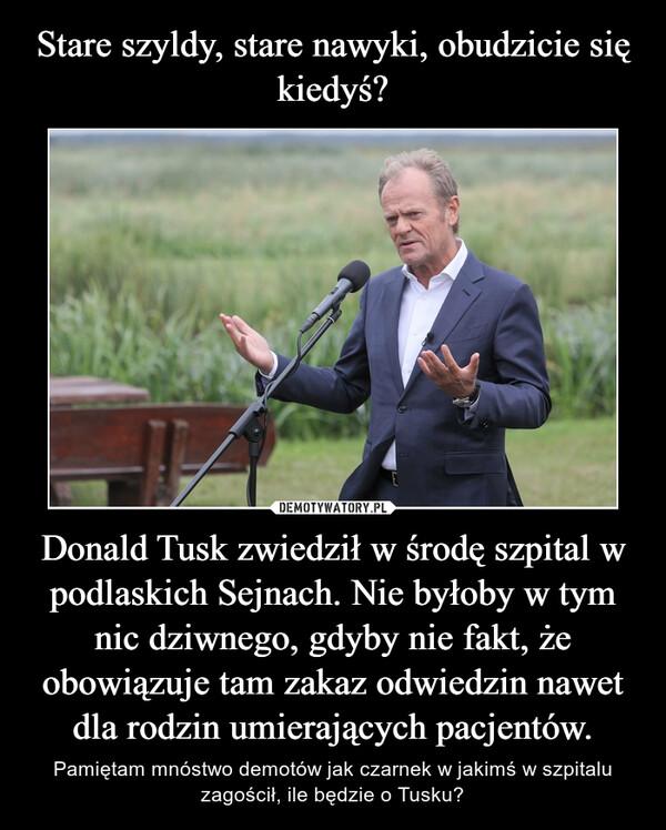 Donald Tusk zwiedził w środę szpital w podlaskich Sejnach. Nie byłoby w tym nic dziwnego, gdyby nie fakt, że obowiązuje tam zakaz odwiedzin nawet dla rodzin umierających pacjentów. – Pamiętam mnóstwo demotów jak czarnek w jakimś w szpitalu zagościł, ile będzie o Tusku?
