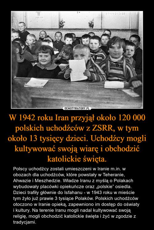 W 1942 roku Iran przyjął około 120 000 polskich uchodźców z ZSRR, w tym około 13 tysięcy dzieci. Uchodźcy mogli kultywować swoją wiarę i obchodzić katolickie święta.