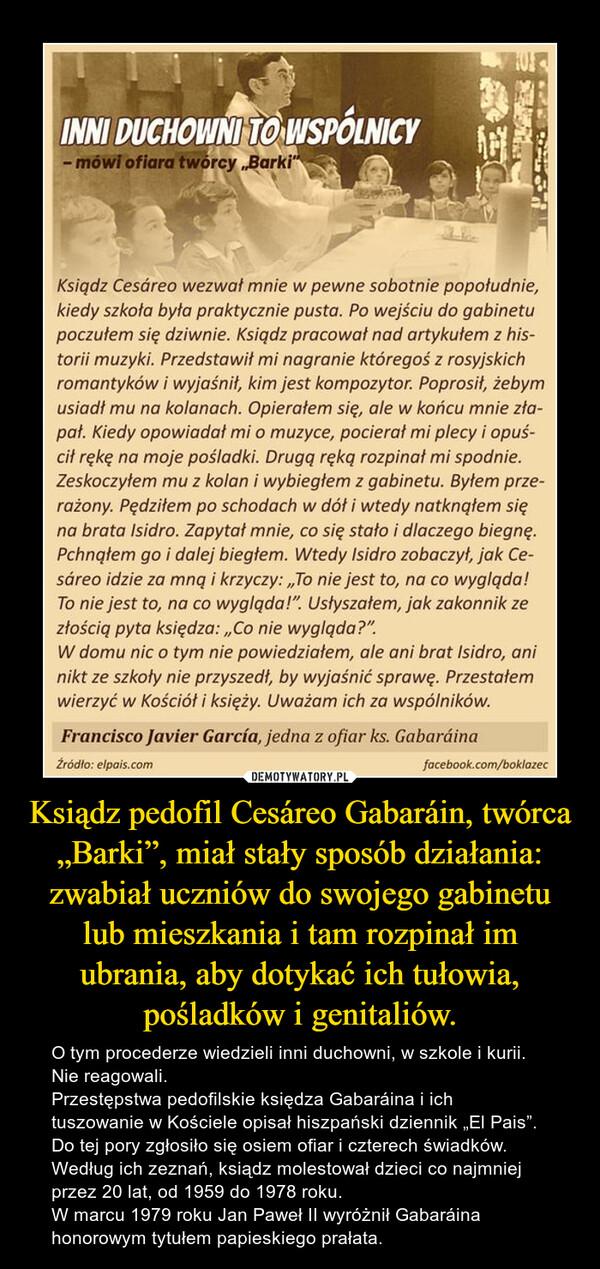 """Ksiądz pedofil Cesáreo Gabaráin, twórca """"Barki"""", miał stały sposób działania: zwabiał uczniów do swojego gabinetu lub mieszkania i tam rozpinał im ubrania, aby dotykać ich tułowia, pośladków i genitaliów. – O tym procederze wiedzieli inni duchowni, w szkole i kurii. Nie reagowali. Przestępstwa pedofilskie księdza Gabaráina i ich tuszowanie w Kościele opisał hiszpański dziennik """"El Pais"""". Do tej pory zgłosiło się osiem ofiar i czterech świadków. Według ich zeznań, ksiądz molestował dzieci co najmniej przez 20 lat, od 1959 do 1978 roku.  W marcu 1979 roku Jan Paweł II wyróżnił Gabaráina honorowym tytułem papieskiego prałata."""