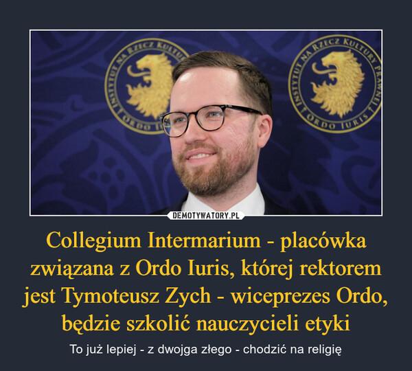 Collegium Intermarium - placówka związana z Ordo Iuris, której rektorem jest Tymoteusz Zych - wiceprezes Ordo, będzie szkolić nauczycieli etyki – To już lepiej - z dwojga złego - chodzić na religię