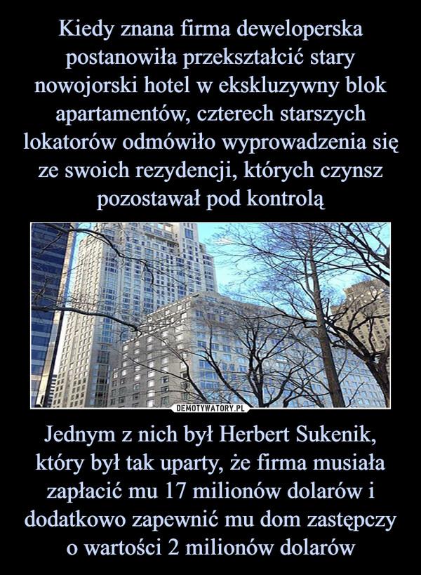 Jednym z nich był Herbert Sukenik, który był tak uparty, że firma musiała zapłacić mu 17 milionów dolarów i dodatkowo zapewnić mu dom zastępczy o wartości 2 milionów dolarów –