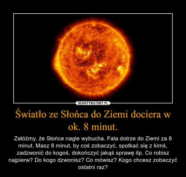 Światło ze Słońca do Ziemi dociera w ok. 8 minut. – Załóżmy, że Słońce nagle wybucha. Fala dotrze do Ziemi za 8 minut. Masz 8 minut, by coś zobaczyć, spotkać się z kimś, zadzwonić do kogoś, dokończyć jakąś sprawę itp. Co robisz najpierw? Do kogo dzwonisz? Co mówisz? Kogo chcesz zobaczyć ostatni raz?