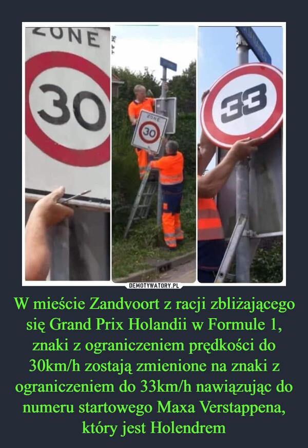 W mieście Zandvoort z racji zbliżającego się Grand Prix Holandii w Formule 1, znaki z ograniczeniem prędkości do 30km/h zostają zmienione na znaki z ograniczeniem do 33km/h nawiązując do numeru startowego Maxa Verstappena, który jest Holendrem –