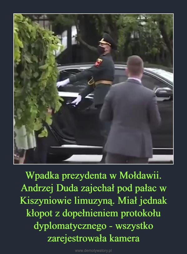 Wpadka prezydenta w Mołdawii. Andrzej Duda zajechał pod pałac w Kiszyniowie limuzyną. Miał jednak kłopot z dopełnieniem protokołu dyplomatycznego - wszystko zarejestrowała kamera –