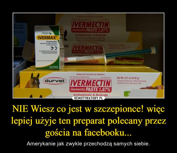 NIE Wiesz co jest w szczepionce! więc lepiej użyje ten preparat polecany przez gościa na facebooku... – Amerykanie jak zwykle przechodzą samych siebie.
