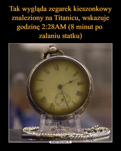 Tak wygląda zegarek kieszonkowy znaleziony na Titanicu, wskazuje godzinę 2:28AM (8 minut po  zalaniu statku)