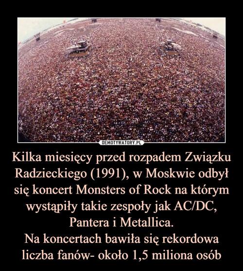 Kilka miesięcy przed rozpadem Związku Radzieckiego (1991), w Moskwie odbył się koncert Monsters of Rock na którym wystąpiły takie zespoły jak AC/DC, Pantera i Metallica. Na koncertach bawiła się rekordowa liczba fanów- około 1,5 miliona osób