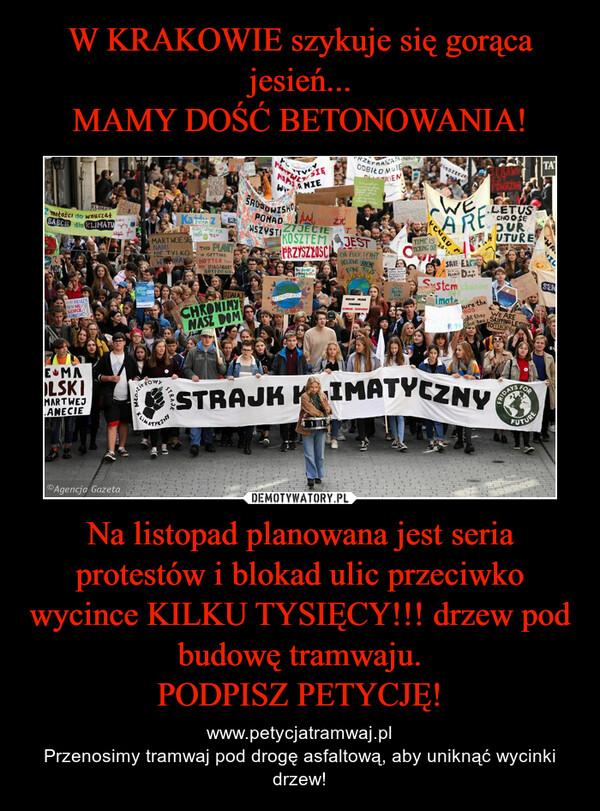 Na listopad planowana jest seria protestów i blokad ulic przeciwko wycince KILKU TYSIĘCY!!! drzew pod budowę tramwaju.PODPISZ PETYCJĘ! – www.petycjatramwaj.plPrzenosimy tramwaj pod drogę asfaltową, aby uniknąć wycinki drzew!