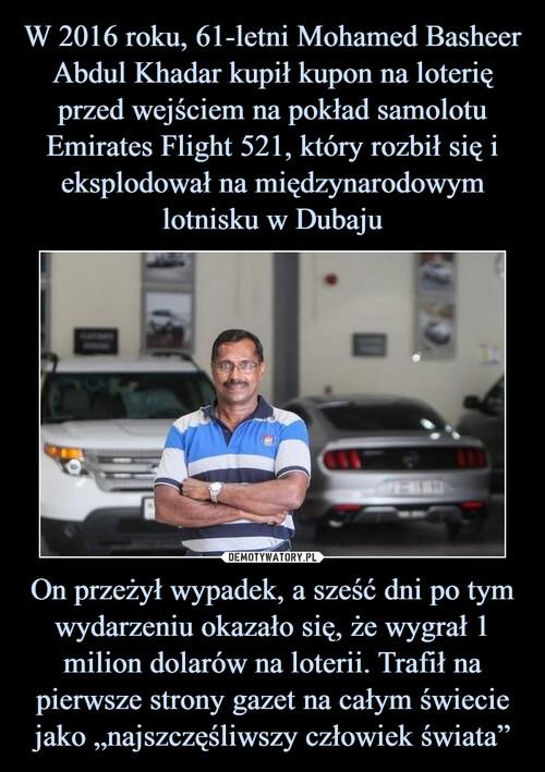 """W 2016 roku, 61-letni Mohamed Basheer Abdul Khadar kupił kupon na loterię przed wejściem na pokład samolotu Emirates Flight 521, który rozbił się i eksplodował na międzynarodowym lotnisku w Dubaju On przeżył wypadek, a sześć dni po tym wydarzeniu okazało się, że wygrał 1 milion dolarów na loterii. Trafił na pierwsze strony gazet na całym świecie jako """"najszczęśliwszy człowiek świata"""""""