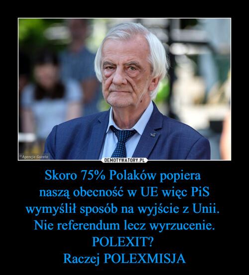 Skoro 75% Polaków popiera  naszą obecność w UE więc PiS wymyślił sposób na wyjście z Unii.  Nie referendum lecz wyrzucenie. POLEXIT?  Raczej POLEXMISJA