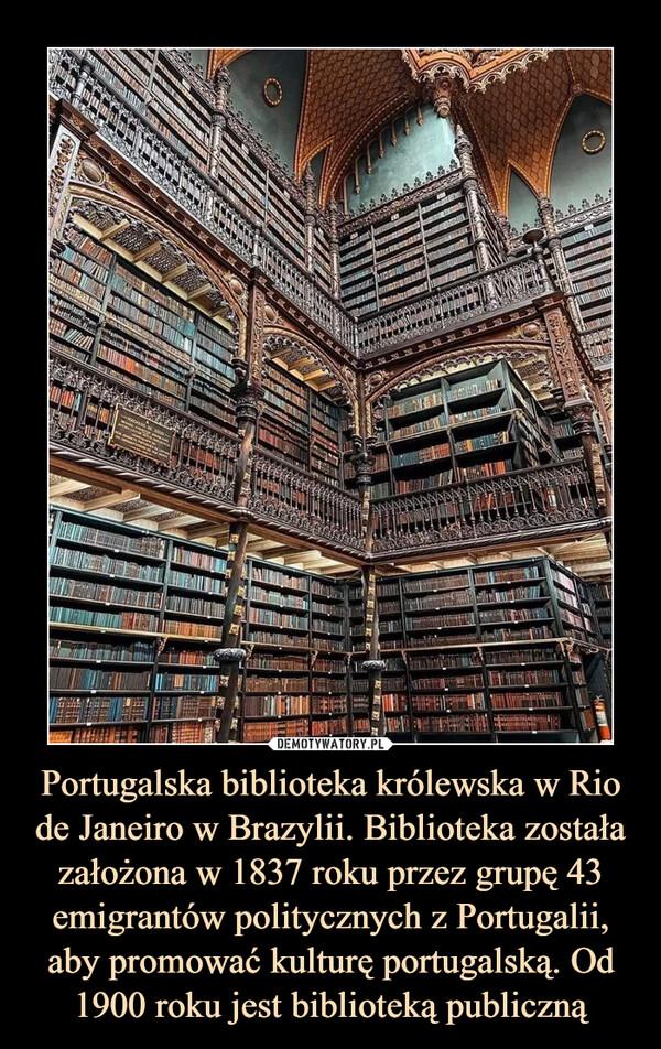 Portugalska biblioteka królewska w Rio de Janeiro w Brazylii. Biblioteka została założona w 1837 roku przez grupę 43 emigrantów politycznych z Portugalii, aby promować kulturę portugalską. Od 1900 roku jest biblioteką publiczną –