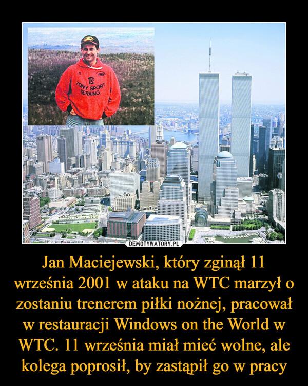 Jan Maciejewski, który zginął 11 września 2001 w ataku na WTC marzył o zostaniu trenerem piłki nożnej, pracował w restauracji Windows on the World w WTC. 11 września miał mieć wolne, ale kolega poprosił, by zastąpił go w pracy –