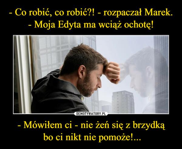 - Mówiłem ci - nie żeń się z brzydką bo ci nikt nie pomoże!... –