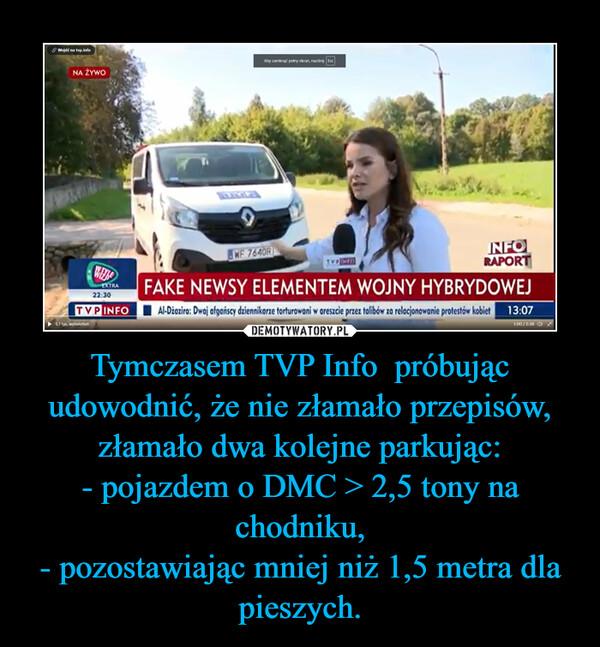 Tymczasem TVP Info  próbując udowodnić, że nie złamało przepisów, złamało dwa kolejne parkując:- pojazdem o DMC > 2,5 tony na chodniku,- pozostawiając mniej niż 1,5 metra dla pieszych. –