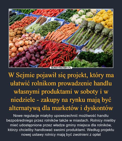 W Sejmie pojawił się projekt, który ma ułatwić rolnikom prowadzenie handlu własnymi produktami w soboty i w niedziele - zakupy na rynku mają być alternatywą dla marketów i dyskontów