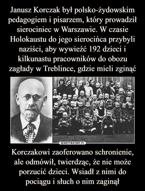 Janusz Korczak był polsko-żydowskim pedagogiem i pisarzem, który prowadził sierociniec w Warszawie. W czasie Holokaustu do jego sierocińca przybyli naziści, aby wywieźć 192 dzieci i kilkunastu pracowników do obozu zagłady w Treblince, gdzie mieli zginąć Korczakowi zaoferowano schronienie, ale odmówił, twierdząc, że nie może porzucić dzieci. Wsiadł z nimi do pociągu i słuch o nim zaginął