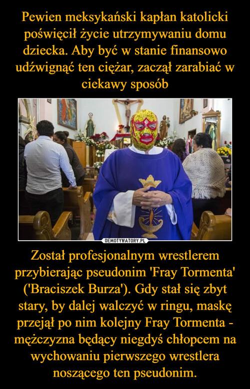 Pewien meksykański kapłan katolicki poświęcił życie utrzymywaniu domu dziecka. Aby być w stanie finansowo udźwignąć ten ciężar, zaczął zarabiać w ciekawy sposób Został profesjonalnym wrestlerem przybierając pseudonim 'Fray Tormenta' ('Braciszek Burza'). Gdy stał się zbyt stary, by dalej walczyć w ringu, maskę przejął po nim kolejny Fray Tormenta - mężczyzna będący niegdyś chłopcem na wychowaniu pierwszego wrestlera noszącego ten pseudonim.