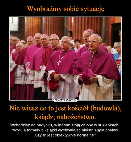 Wyobrażmy sobie sytuację Nie wiesz co to jest kościół (budowla), ksiądz, nabożeństwo.