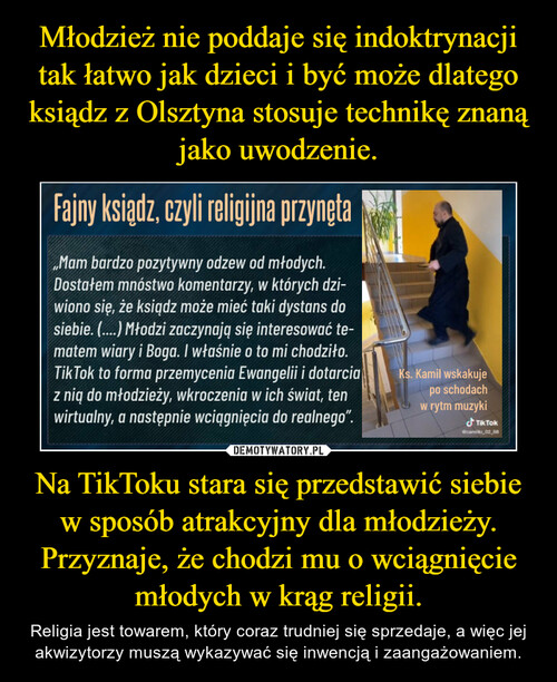 Młodzież nie poddaje się indoktrynacji tak łatwo jak dzieci i być może dlatego ksiądz z Olsztyna stosuje technikę znaną jako uwodzenie. Na TikToku stara się przedstawić siebie w sposób atrakcyjny dla młodzieży. Przyznaje, że chodzi mu o wciągnięcie młodych w krąg religii.