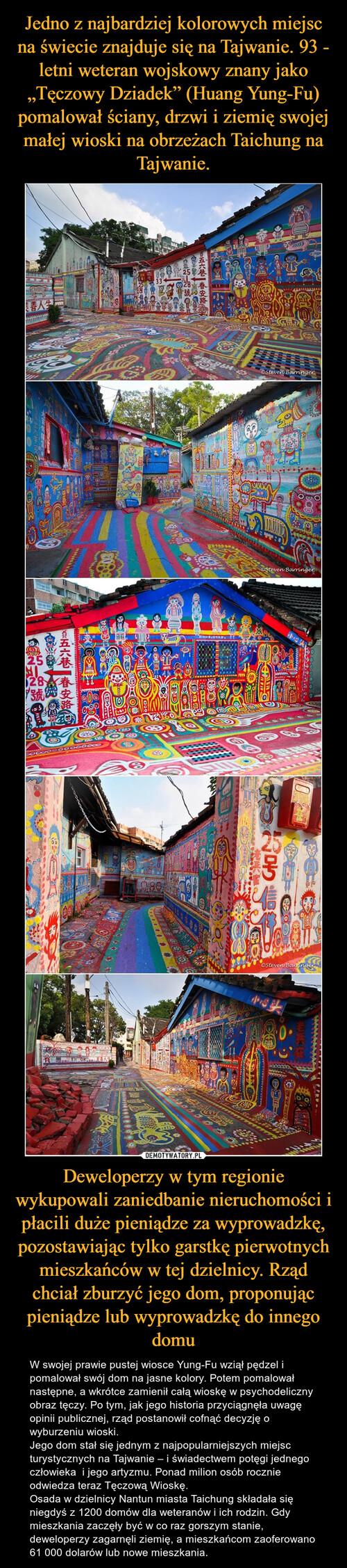 """Jedno z najbardziej kolorowych miejsc na świecie znajduje się na Tajwanie. 93 - letni weteran wojskowy znany jako """"Tęczowy Dziadek"""" (Huang Yung-Fu) pomalował ściany, drzwi i ziemię swojej małej wioski na obrzeżach Taichung na Tajwanie. Deweloperzy w tym regionie wykupowali zaniedbanie nieruchomości i płacili duże pieniądze za wyprowadzkę, pozostawiając tylko garstkę pierwotnych mieszkańców w tej dzielnicy. Rząd chciał zburzyć jego dom, proponując pieniądze lub wyprowadzkę do innego domu"""