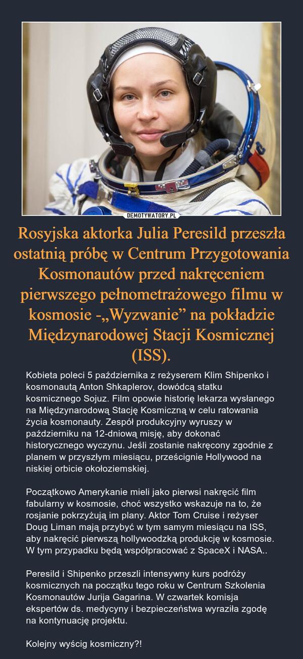 """Rosyjska aktorka Julia Peresild przeszła ostatnią próbę w Centrum Przygotowania Kosmonautów przed nakręceniem pierwszego pełnometrażowego filmu w kosmosie -""""Wyzwanie"""" na pokładzie Międzynarodowej Stacji Kosmicznej (ISS). – Kobieta poleci 5 października z reżyserem Klim Shipenko i kosmonautą Anton Shkaplerov, dowódcą statku kosmicznego Sojuz. Film opowie historię lekarza wysłanego na Międzynarodową Stację Kosmiczną w celu ratowania życia kosmonauty. Zespół produkcyjny wyruszy w październiku na 12-dniową misję, aby dokonać historycznego wyczynu. Jeśli zostanie nakręcony zgodnie z planem w przyszłym miesiącu, prześcignie Hollywood na niskiej orbicie okołoziemskiej. Początkowo Amerykanie mieli jako pierwsi nakręcić film fabularny w kosmosie, choć wszystko wskazuje na to, że rosjanie pokrzyżują im plany. Aktor Tom Cruise i reżyser Doug Liman mają przybyć w tym samym miesiącu na ISS, aby nakręcić pierwszą hollywoodzką produkcję w kosmosie. W tym przypadku będą współpracować z SpaceX i NASA..Peresild i Shipenko przeszli intensywny kurs podróży kosmicznych na początku tego roku w Centrum Szkolenia Kosmonautów Jurija Gagarina. W czwartek komisja ekspertów ds. medycyny i bezpieczeństwa wyraziła zgodę na kontynuację projektu.Kolejny wyścig kosmiczny?!"""