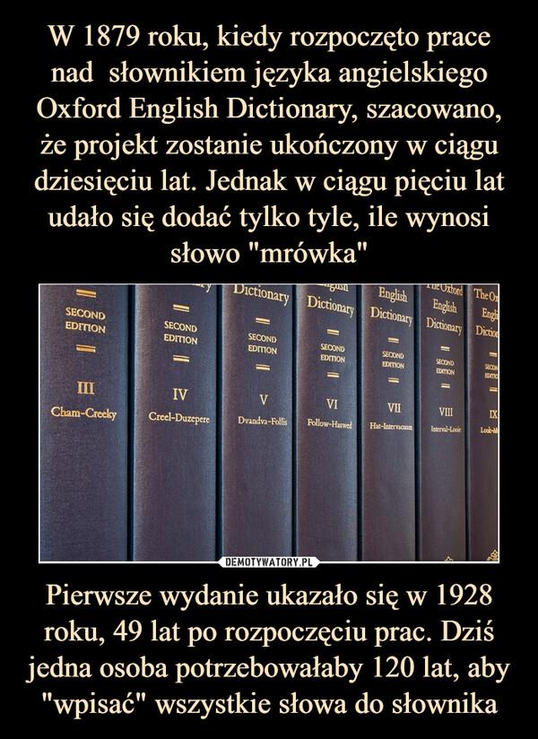 """Pierwsze wydanie ukazało się w 1928 roku, 49 lat po rozpoczęciu prac. Dziś jedna osoba potrzebowałaby 120 lat, aby """"wpisać"""" wszystkie słowa do słownika –"""