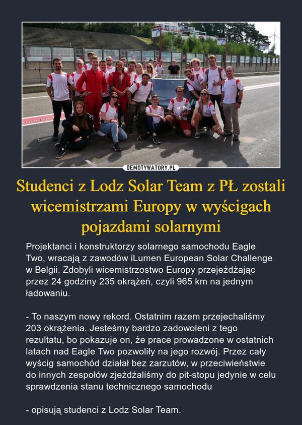 Studenci z Lodz Solar Team z PŁ zostali wicemistrzami Europy w wyścigach pojazdami solarnymi – Projektanci i konstruktorzy solarnego samochodu Eagle Two, wracają z zawodów iLumen European Solar Challenge w Belgii. Zdobyli wicemistrzostwo Europy przejeżdżając przez 24 godziny 235 okrążeń, czyli 965 km na jednym ładowaniu.- To naszym nowy rekord. Ostatnim razem przejechaliśmy 203 okrążenia. Jesteśmy bardzo zadowoleni z tego rezultatu, bo pokazuje on, że prace prowadzone w ostatnich latach nad Eagle Two pozwoliły na jego rozwój. Przez cały wyścig samochód działał bez zarzutów, w przeciwieństwie do innych zespołów zjeżdżaliśmy do pit-stopu jedynie w celu sprawdzenia stanu technicznego samochodu- opisują studenci z Lodz Solar Team.
