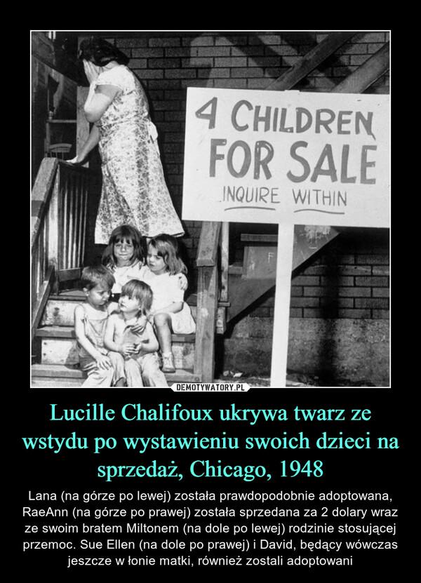 Lucille Chalifoux ukrywa twarz ze wstydu po wystawieniu swoich dzieci na sprzedaż, Chicago, 1948 – Lana (na górze po lewej) została prawdopodobnie adoptowana, RaeAnn (na górze po prawej) została sprzedana za 2 dolary wraz ze swoim bratem Miltonem (na dole po lewej) rodzinie stosującej przemoc. Sue Ellen (na dole po prawej) i David, będący wówczas jeszcze w łonie matki, również zostali adoptowani