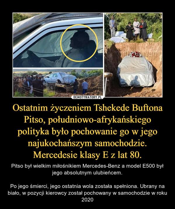 Ostatnim życzeniem Tshekede Buftona Pitso, południowo-afrykańskiego polityka było pochowanie go w jego najukochańszym samochodzie. Mercedesie klasy E z lat 80. – Pitso był wielkim miłośnikiem Mercedes-Benz a model E500 był jego absolutnym ulubieńcem.Po jego śmierci, jego ostatnia wola została spełniona. Ubrany na biało, w pozycji kierowcy został pochowany w samochodzie w roku 2020
