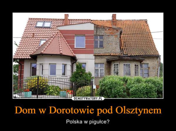 Dom w Dorotowie pod Olsztynem – Polska w pigułce?