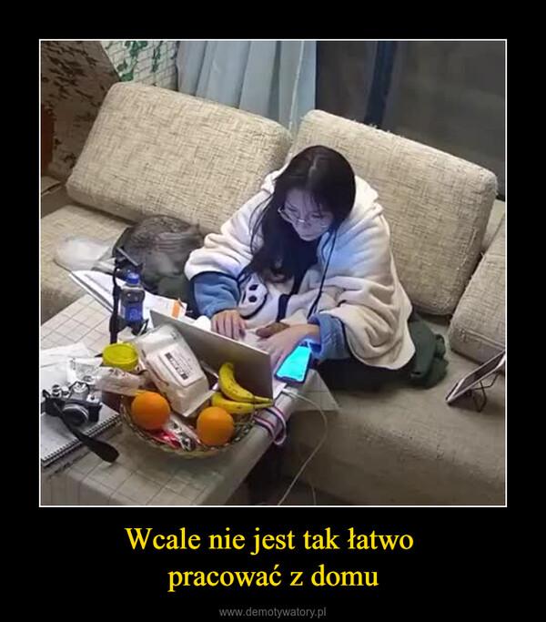 Wcale nie jest tak łatwo pracować z domu –
