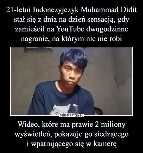 21-letni Indonezyjczyk Muhammad Didit stał się z dnia na dzień sensacją, gdy zamieścił na YouTube dwugodzinne nagranie, na którym nic nie robi Wideo, które ma prawie 2 miliony wyświetleń, pokazuje go siedzącego i wpatrującego się w kamerę