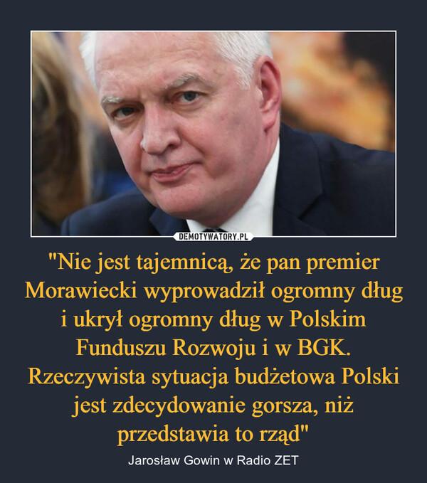 """""""Nie jest tajemnicą, że pan premier Morawiecki wyprowadził ogromny dług i ukrył ogromny dług w Polskim Funduszu Rozwoju i w BGK. Rzeczywista sytuacja budżetowa Polski jest zdecydowanie gorsza, niż przedstawia to rząd"""" – Jarosław Gowin w Radio ZET"""