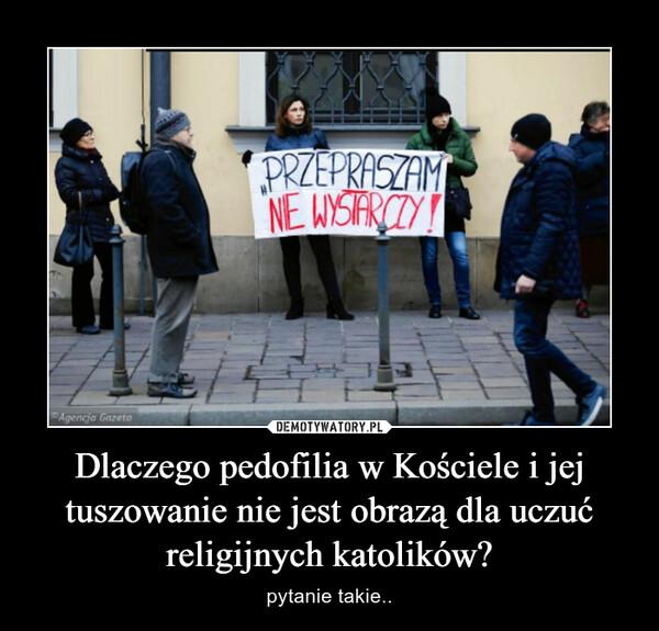 Dlaczego pedofilia w Kościele i jej tuszowanie nie jest obrazą dla uczuć religijnych katolików? – pytanie takie..