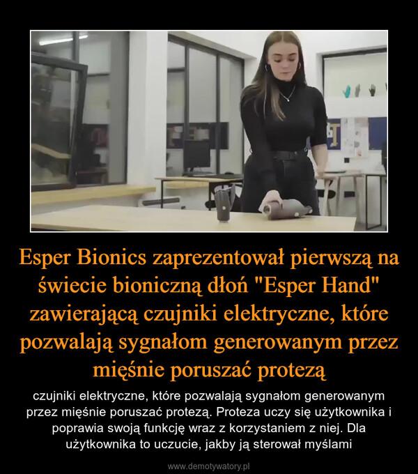 """Esper Bionics zaprezentował pierwszą na świecie bioniczną dłoń """"Esper Hand"""" zawierającą czujniki elektryczne, które pozwalają sygnałom generowanym przez mięśnie poruszać protezą – czujniki elektryczne, które pozwalają sygnałom generowanym przez mięśnie poruszać protezą. Proteza uczy się użytkownika i poprawia swoją funkcję wraz z korzystaniem z niej. Dla użytkownika to uczucie, jakby ją sterował myślami"""