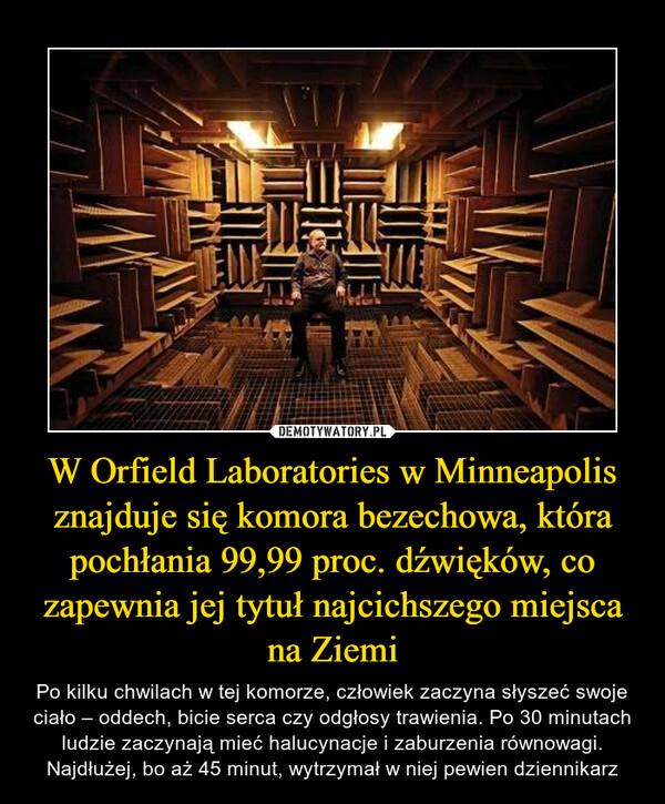 W Orfield Laboratories w Minneapolis znajduje się komora bezechowa, która pochłania 99,99 proc. dźwięków, co zapewnia jej tytuł najcichszego miejsca na Ziemi – Po kilku chwilach w tej komorze, człowiek zaczyna słyszeć swoje ciało – oddech, bicie serca czy odgłosy trawienia. Po 30 minutach ludzie zaczynają mieć halucynacje i zaburzenia równowagi.Najdłużej, bo aż 45 minut, wytrzymał w niej pewien dziennikarz